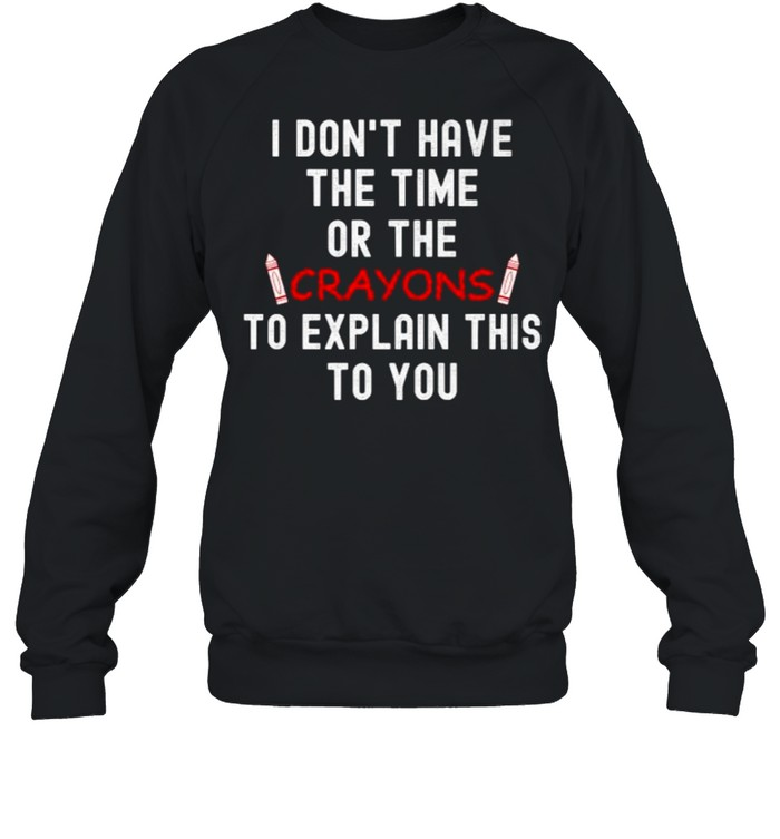 I DON'T HAVE THE TIME OR THE CRAYONS TO EXPLAIN THIS TO YOU T- Unisex Sweatshirt