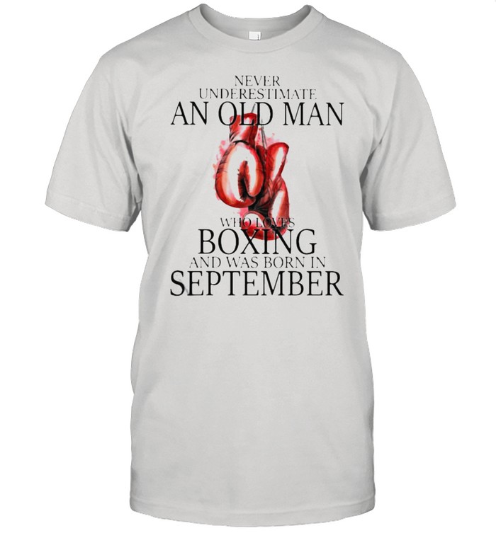 Never Underestimate An Old Man Who Loves Boxing And Was Born In September Shirt